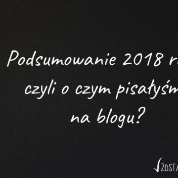 Podsumowanie 2018 roku, czyli o czym pisałyśmy na blogu?